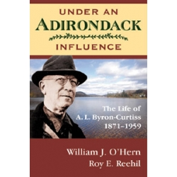 Under An Adirondack Influence The Life of A. L. Byron-Curtiss 1871–1959 - 1st Edition Hard Cover