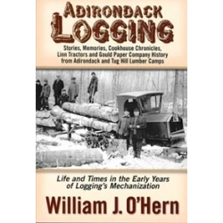 ADIRONDACK LOGGING: Stories, Memories, and Cookhouse Chronicles from Adirondack and Tug Hill Lumber Camps